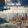 """Couverture de """"Faire les sciences avec Star Wars"""" de Roland Lehoucq"""